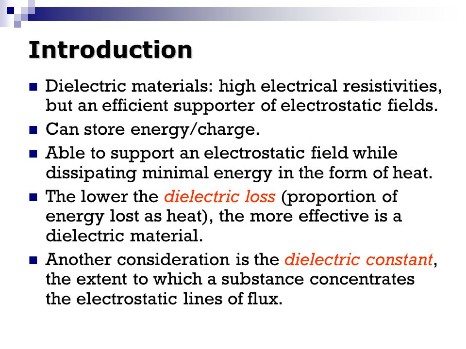 Introduction Dielectric materials: high electrical resistivities, but an efficient supporter of electrostatic fields.