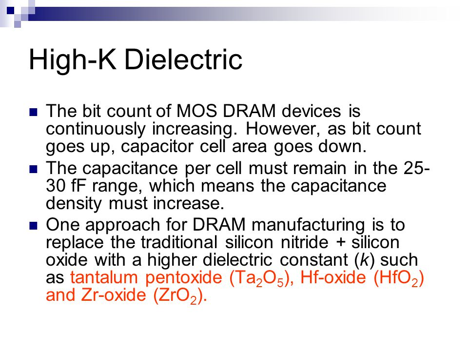 High-K Dielectric The bit count of MOS DRAM devices is continuously increasing. However, as bit count goes up, capacitor cell area goes down.