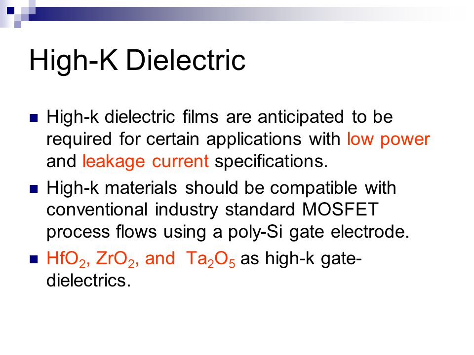 High-K Dielectric High-k dielectric films are anticipated to be required for certain applications with low power and leakage current specifications.