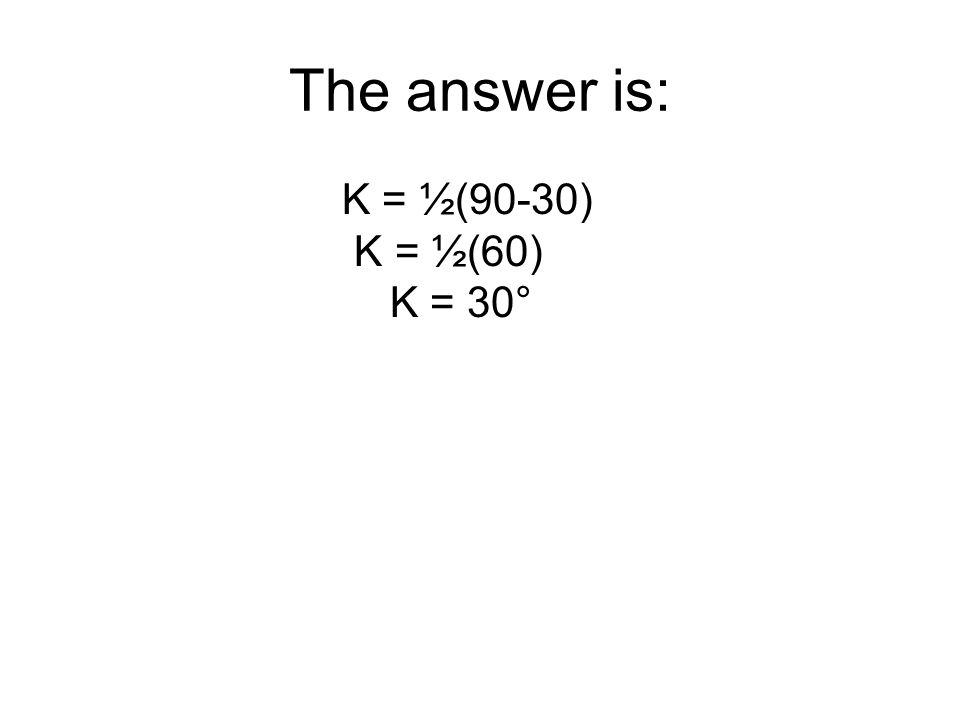The answer is: K = ½(90-30) K = ½(60) K = 30°