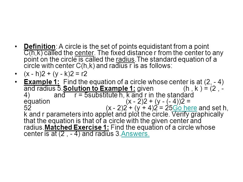 Definition: A circle is the set of points equidistant from a point C(h,k) called the center. The fixed distance r from the center to any point on the circle is called the radius.The standard equation of a circle with center C(h,k) and radius r is as follows: