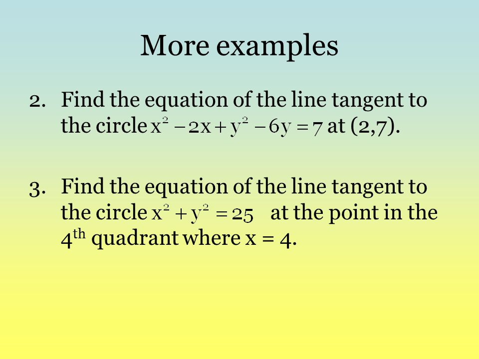 More examples Find the equation of the line tangent to the circle at (2,7).