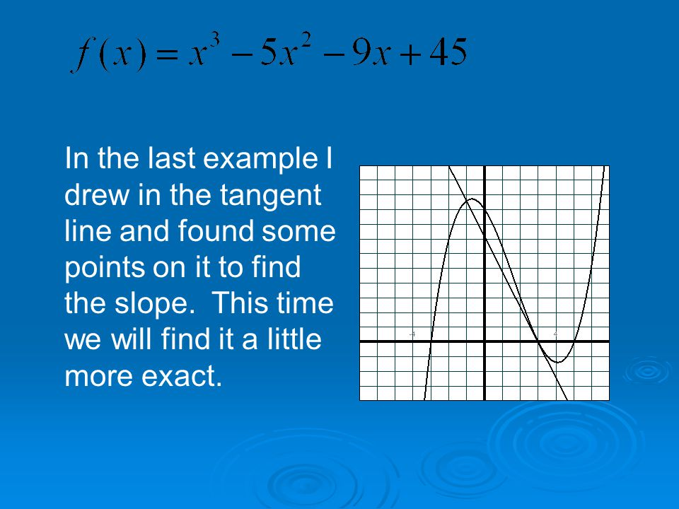 In the last example I drew in the tangent line and found some points on it to find the slope.