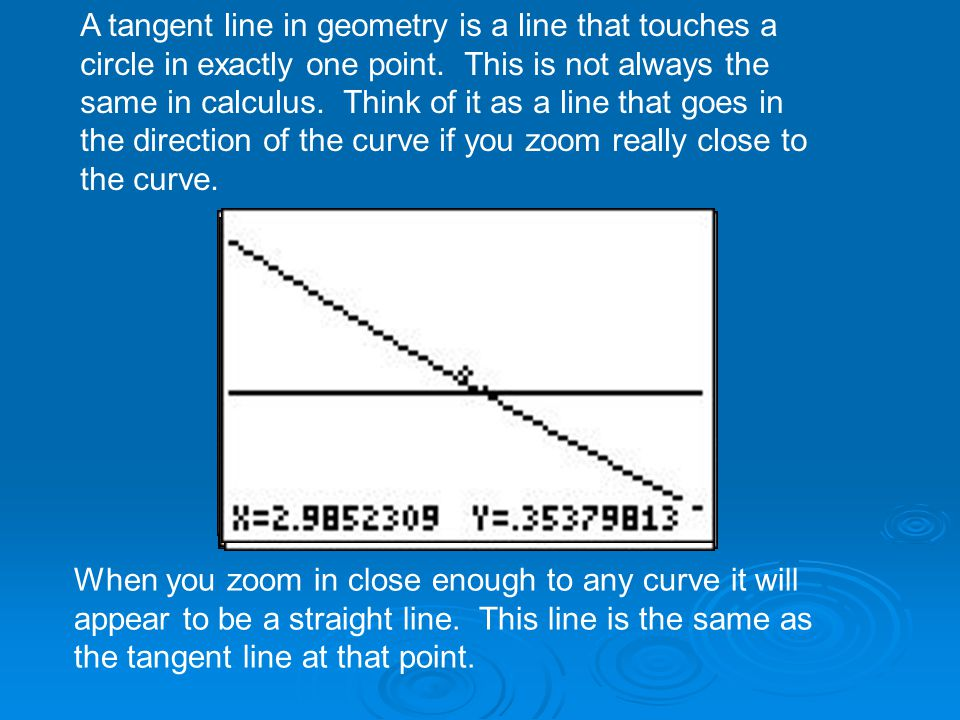 A tangent line in geometry is a line that touches a circle in exactly one point. This is not always the same in calculus. Think of it as a line that goes in the direction of the curve if you zoom really close to the curve.