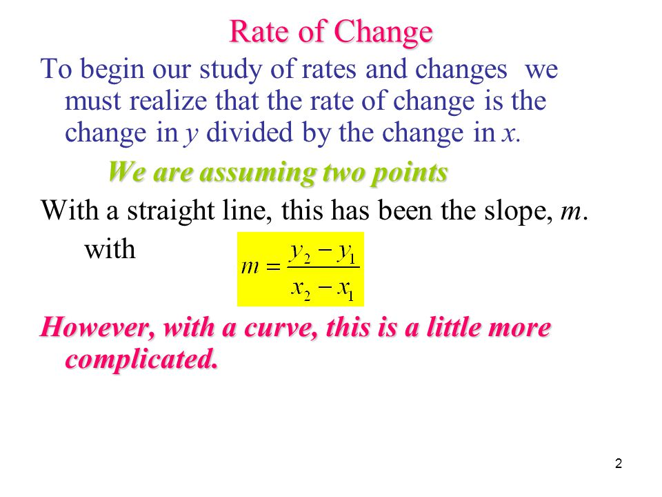 Rate of Change To begin our study of rates and changes we must realize that the rate of change is the change in y divided by the change in x.