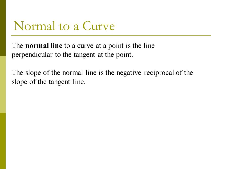 Normal to a Curve The normal line to a curve at a point is the line perpendicular to the tangent at the point.