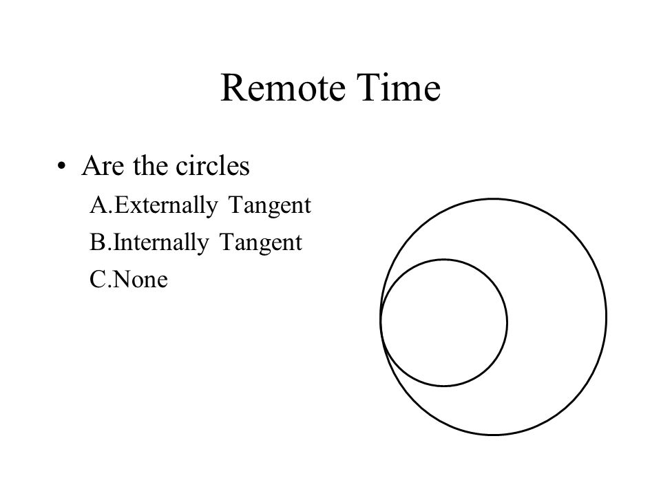 Remote Time Are the circles Externally Tangent Internally Tangent None