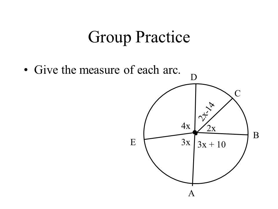 Group Practice Give the measure of each arc. D C 2x-14 4x 2x B E 3x