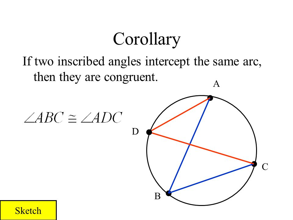 Corollary If two inscribed angles intercept the same arc, then they are congruent. A D C B Sketch