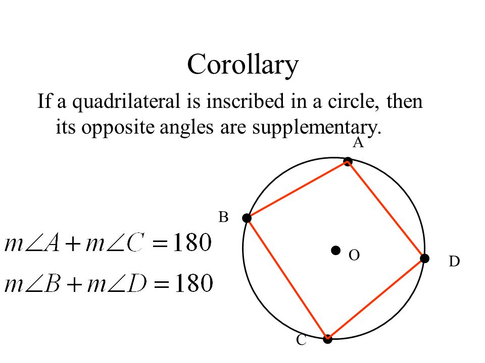 Corollary If a quadrilateral is inscribed in a circle, then its opposite angles are supplementary. A.