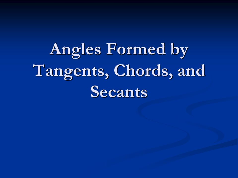 Angles Formed by Tangents, Chords, and Secants