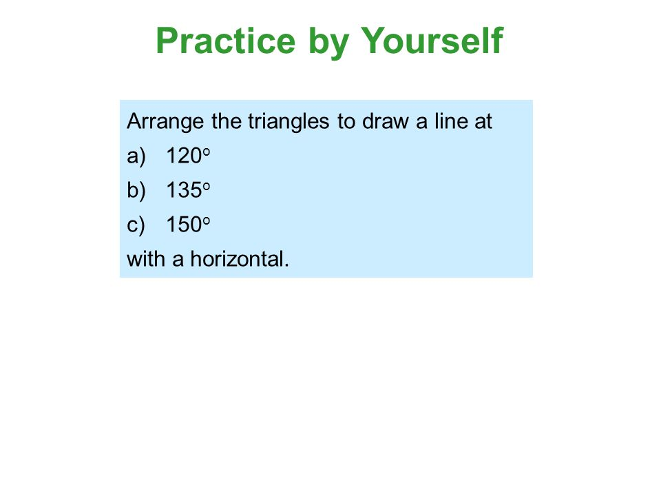 Practice by Yourself Arrange the triangles to draw a line at 120o 135o