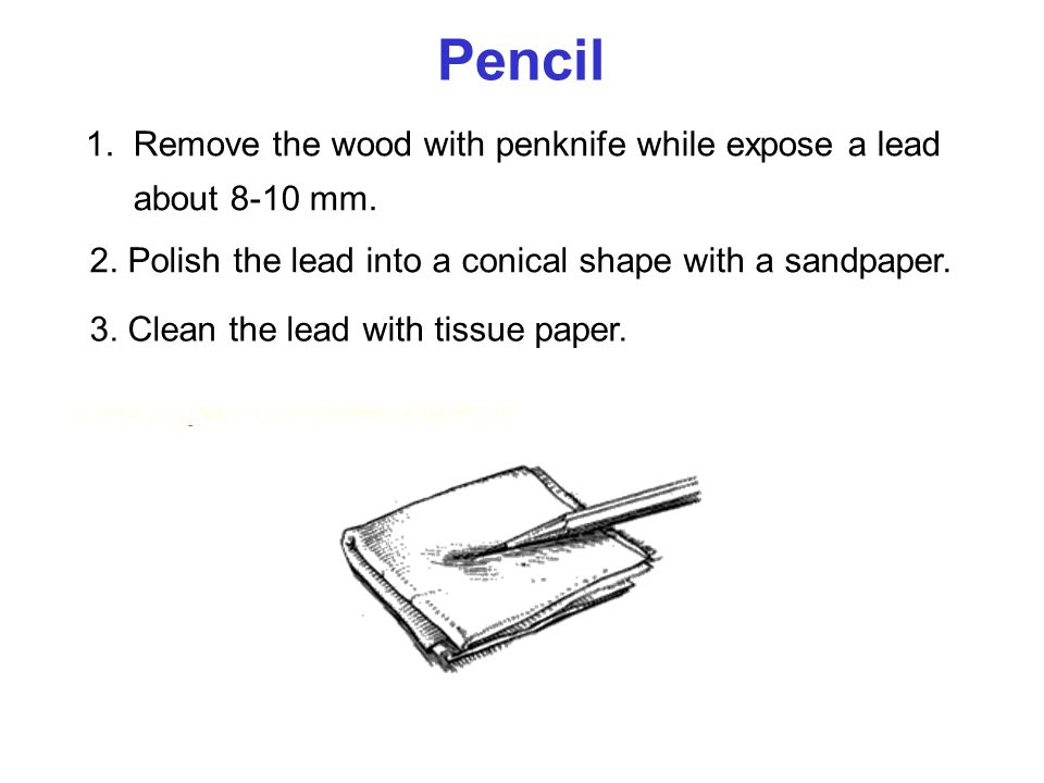 Pencil 1. Remove the wood with penknife while expose a lead