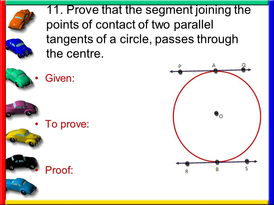 11. Prove that the segment joining the points of contact of two parallel tangents of a circle, passes through the centre.