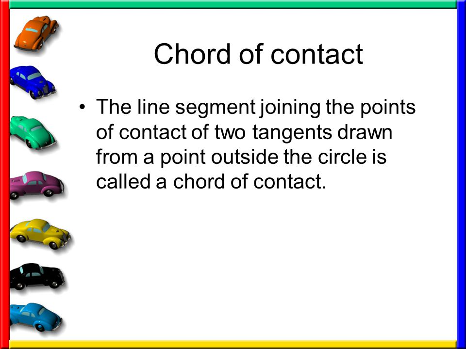 Chord of contact The line segment joining the points of contact of two tangents drawn from a point outside the circle is called a chord of contact.