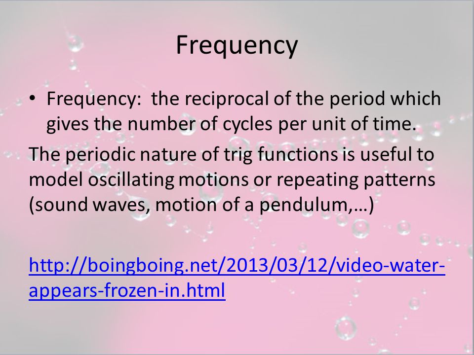 Frequency Frequency: the reciprocal of the period which gives the number of cycles per unit of time.