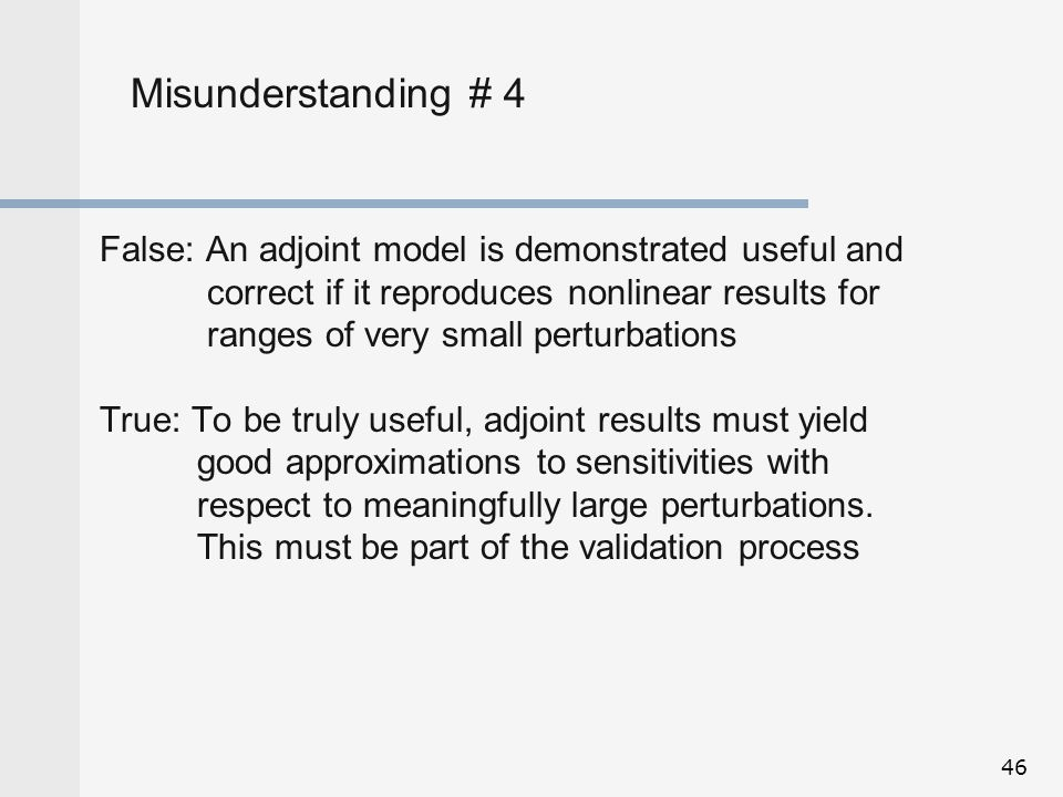 Misunderstanding # 4 False: An adjoint model is demonstrated useful and. correct if it reproduces nonlinear results for.