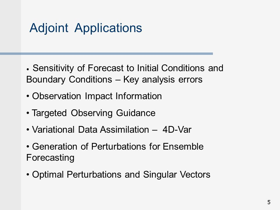 Adjoint Applications Sensitivity of Forecast to Initial Conditions and Boundary Conditions – Key analysis errors.