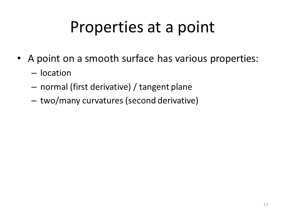 Properties at a point A point on a smooth surface has various properties: location. normal (first derivative) / tangent plane.