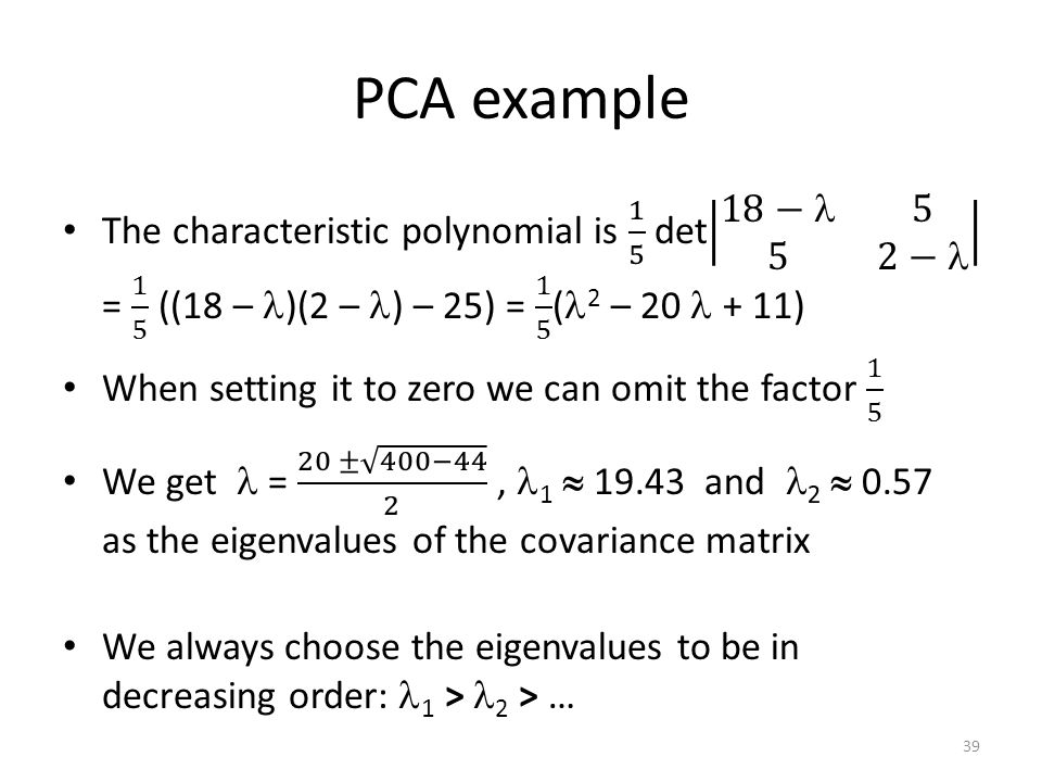 PCA example The characteristic polynomial is 1 5 det 18− 5 5 2− = 1 5 ((18 – )(2 – ) – 25) = 1 5 (2 – 20  + 11)