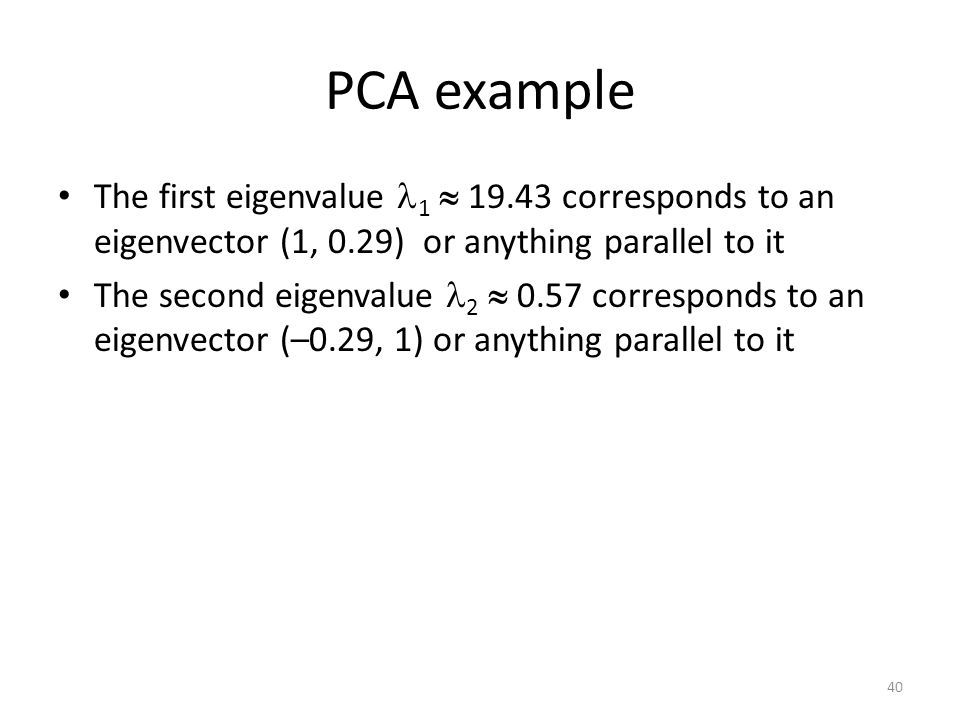 PCA example The first eigenvalue 1  19.43 corresponds to an eigenvector (1, 0.29) or anything parallel to it.
