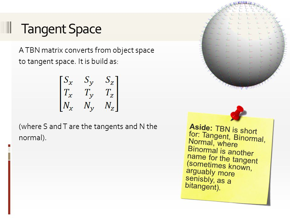 Tangent Space A TBN matrix converts from object space to tangent space. It is build as: (where S and T are the tangents and N the normal).