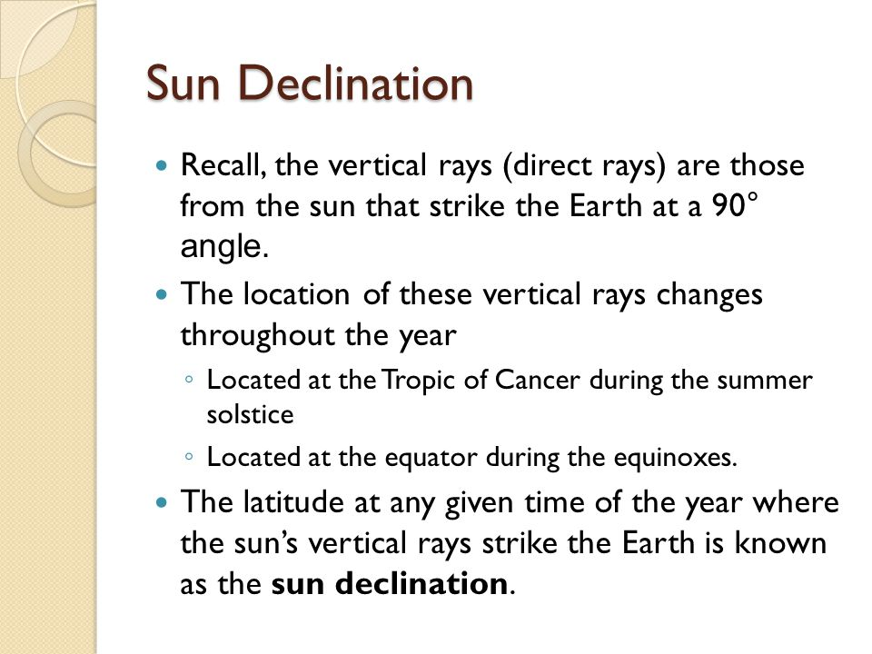 Sun Declination Recall, the vertical rays (direct rays) are those from the sun that strike the Earth at a 90° angle.