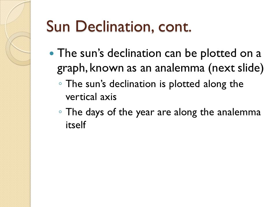 Sun Declination, cont. The sun's declination can be plotted on a graph, known as an analemma (next slide)