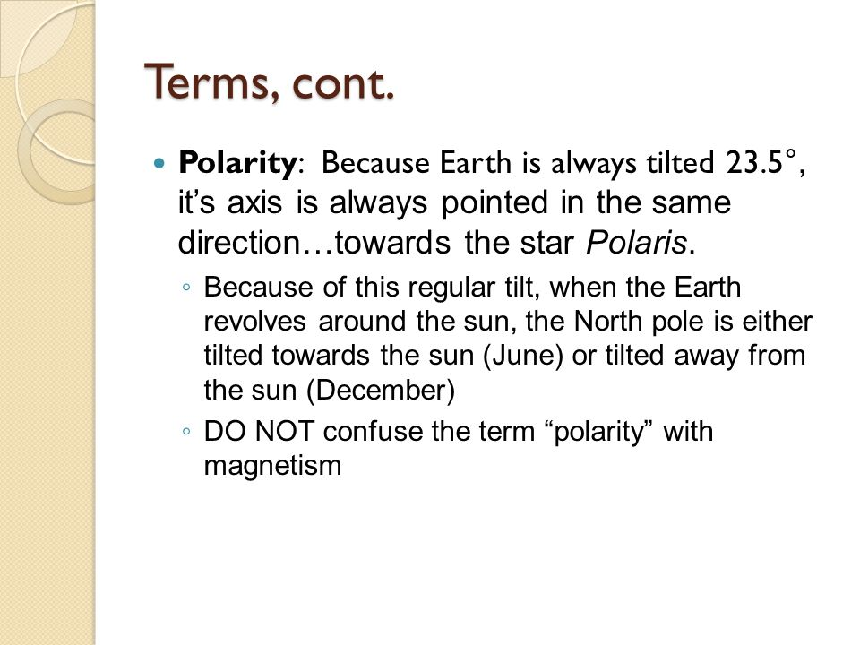 Terms, cont. Polarity: Because Earth is always tilted 23.5°, it's axis is always pointed in the same direction…towards the star Polaris.
