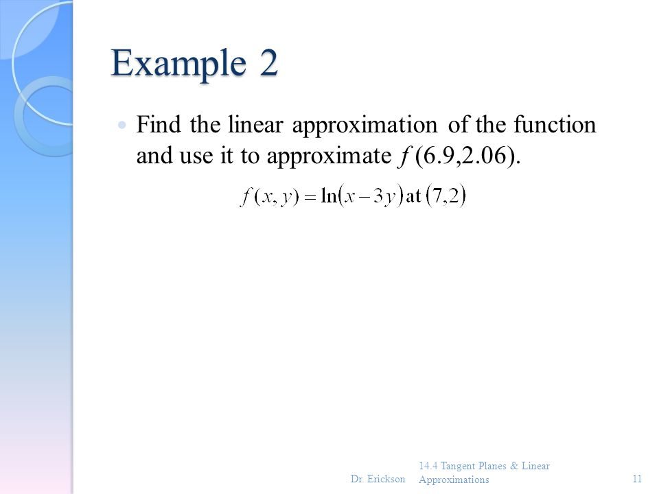Example 2 Find the linear approximation of the function and use it to approximate f (6.9,2.06).