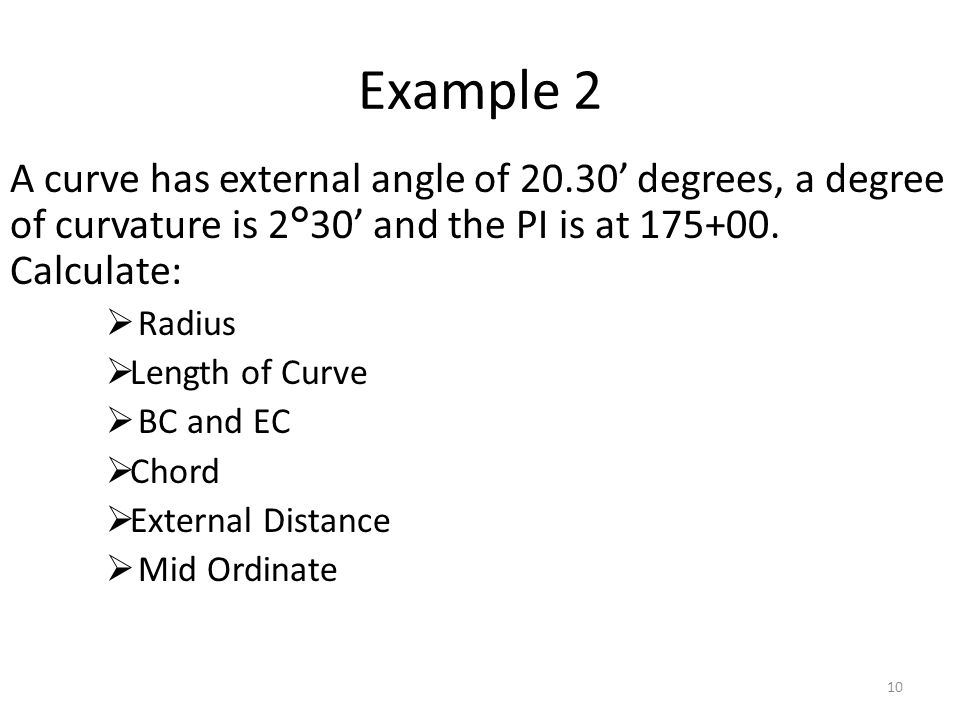 Example 2 A curve has external angle of 20.30' degrees, a degree of curvature is 2°30' and the PI is at 175+00. Calculate: