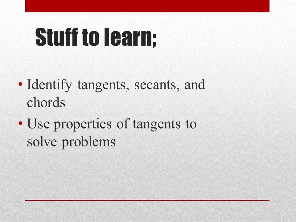 Stuff to learn; Identify tangents, secants, and chords