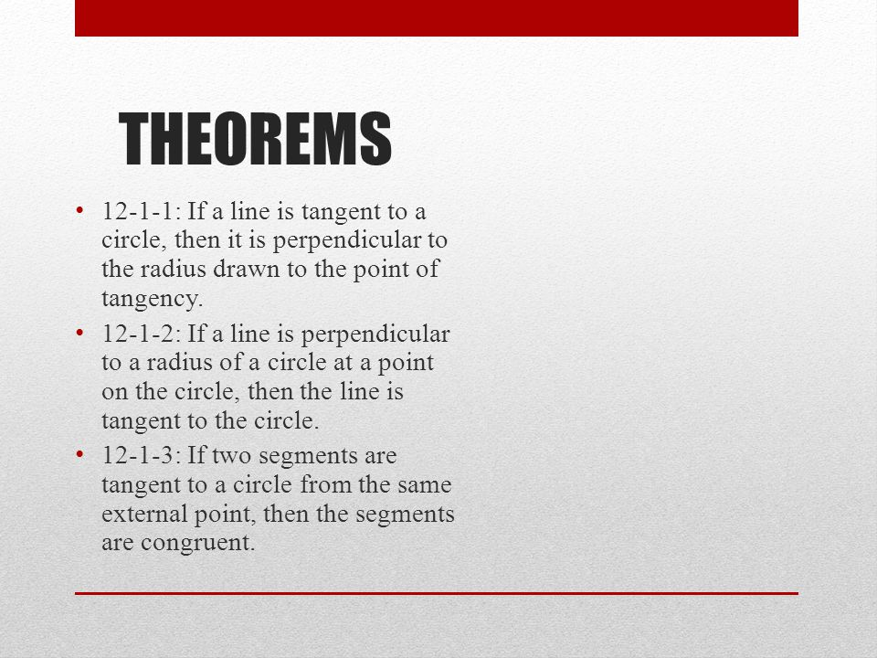 THEOREMS 12-1-1: If a line is tangent to a circle, then it is perpendicular to the radius drawn to the point of tangency.