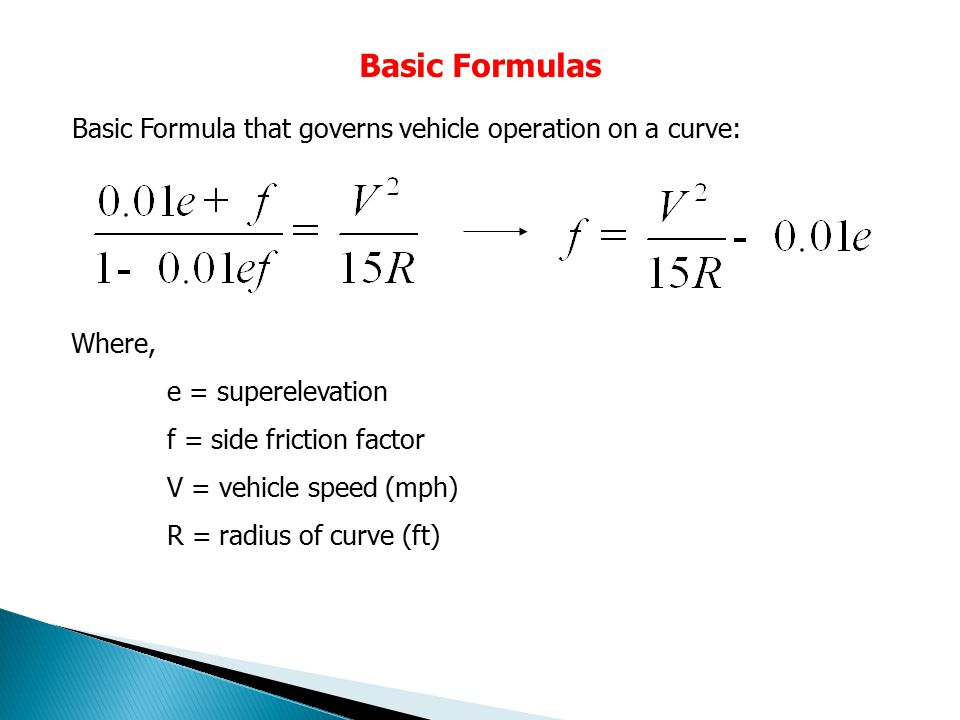 Basic Formulas Basic Formula that governs vehicle operation on a curve: Where, e = superelevation.