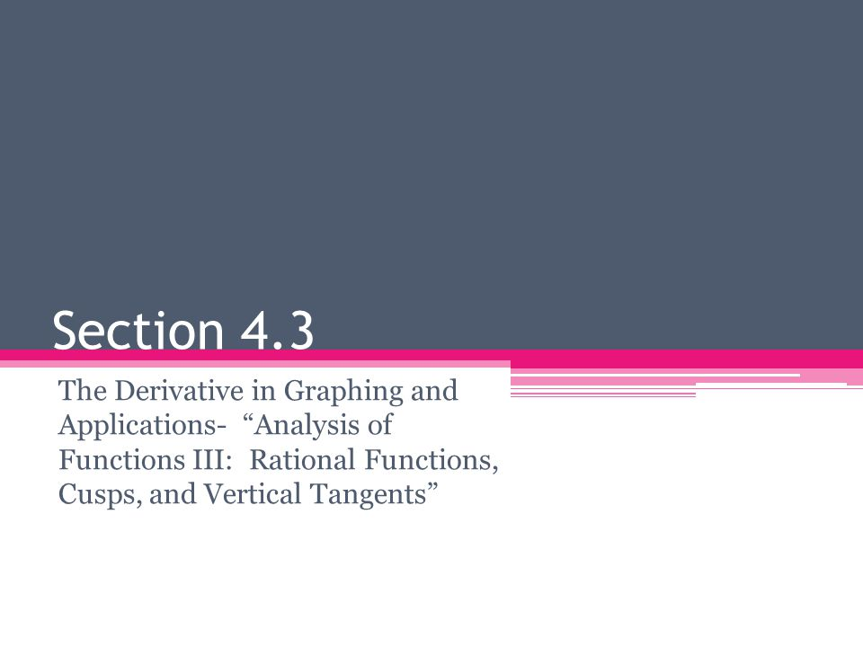 Section 4.3 The Derivative in Graphing and Applications- Analysis of Functions III: Rational Functions, Cusps, and Vertical Tangents