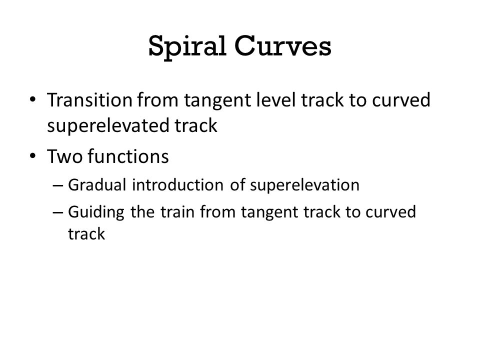 Spiral Curves Transition from tangent level track to curved superelevated track. Two functions. Gradual introduction of superelevation.