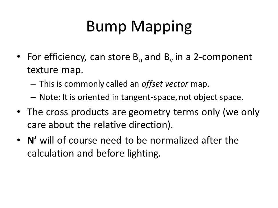 Bump Mapping For efficiency, can store Bu and Bv in a 2-component texture map. This is commonly called an offset vector map.