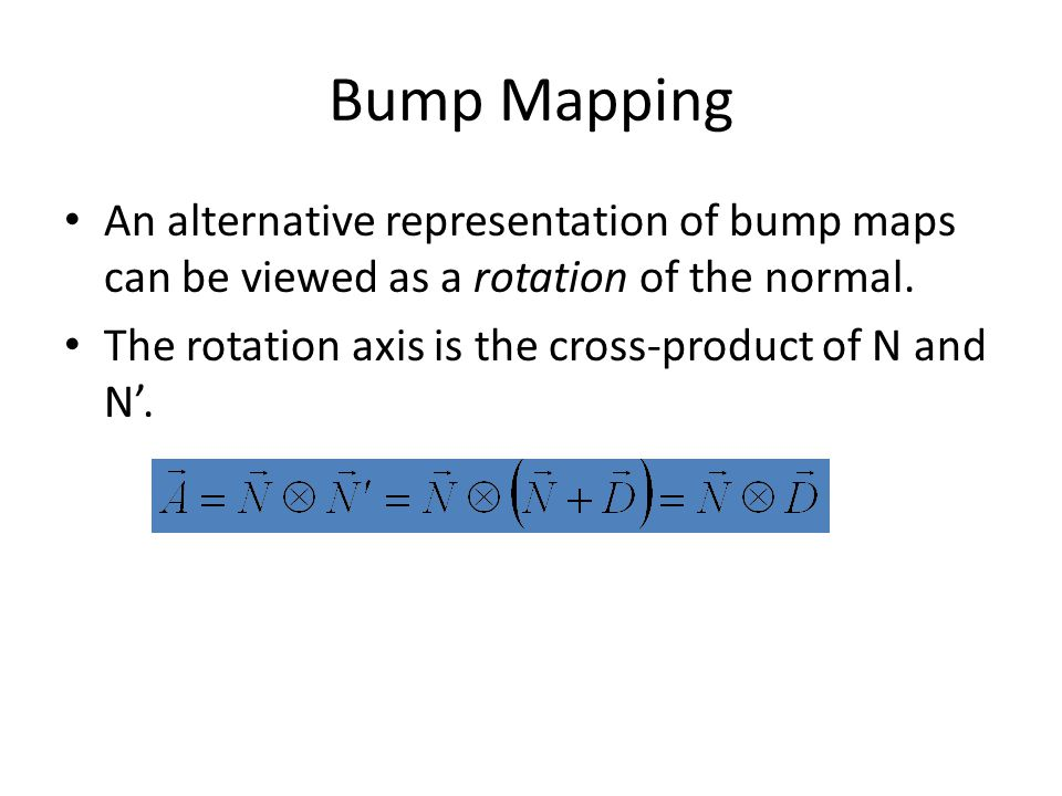 Bump Mapping An alternative representation of bump maps can be viewed as a rotation of the normal.