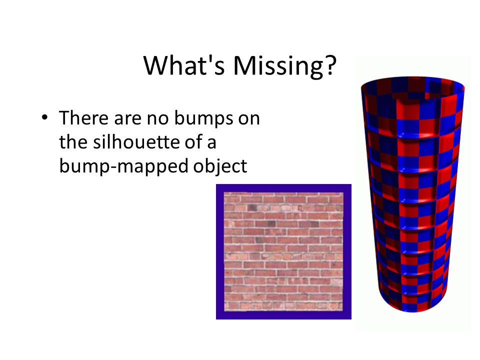 What s Missing There are no bumps on the silhouette of a bump-mapped object