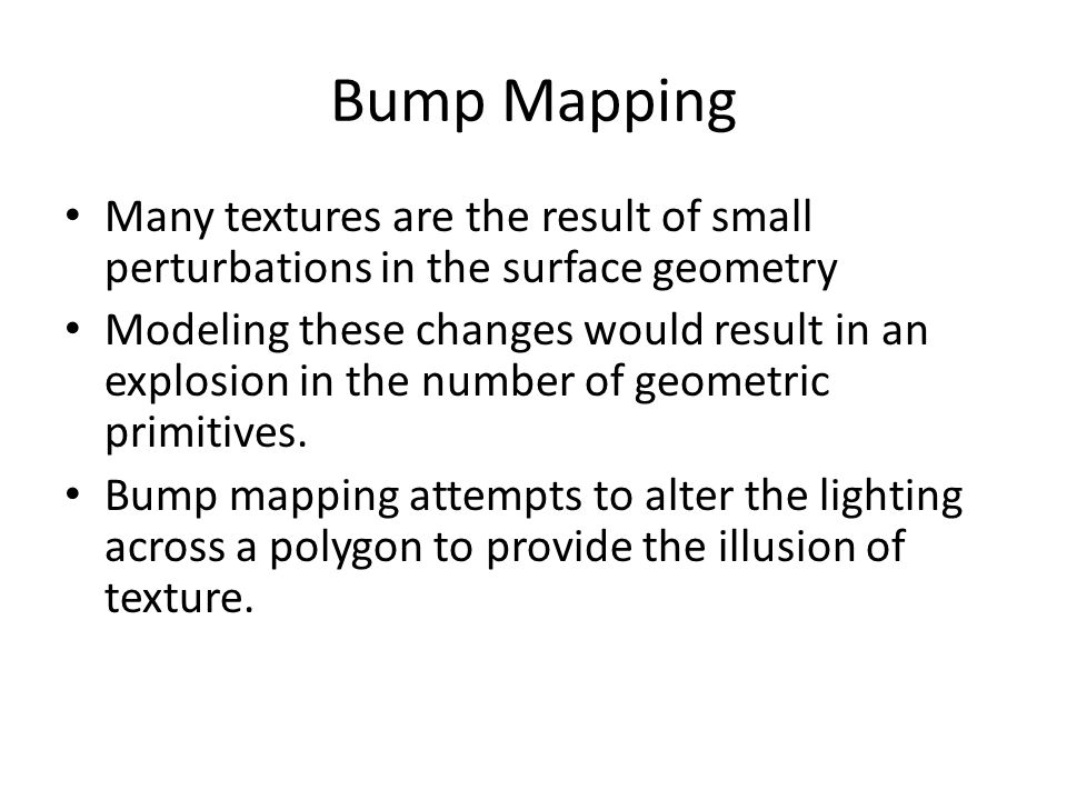 Bump Mapping Many textures are the result of small perturbations in the surface geometry.