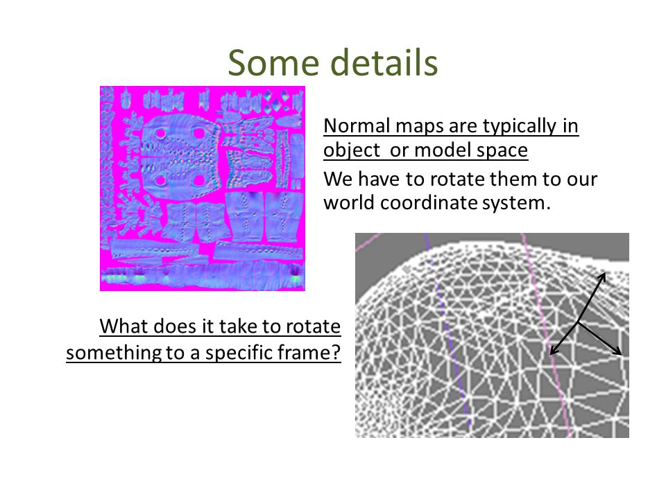Some details Normal maps are typically in object or model space We have to rotate them to our world coordinate system.