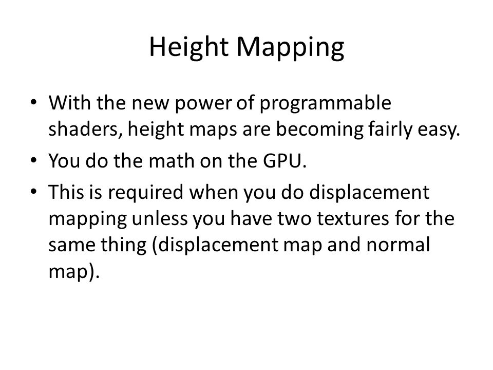 Height Mapping With the new power of programmable shaders, height maps are becoming fairly easy. You do the math on the GPU.
