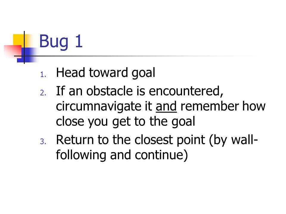 Bug 1 Head toward goal. If an obstacle is encountered, circumnavigate it and remember how close you get to the goal.