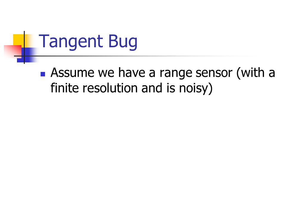 Tangent Bug Assume we have a range sensor (with a finite resolution and is noisy)