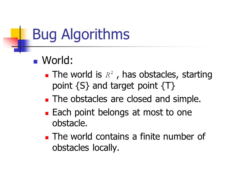 Bug Algorithms World: The world is , has obstacles, starting point {S} and target point {T} The obstacles are closed and simple.
