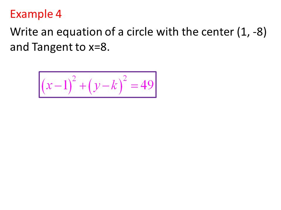 Example 4 Write an equation of a circle with the center (1, -8) and Tangent to x=8.
