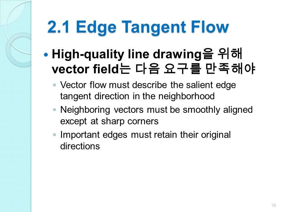 2.1 Edge Tangent Flow High-quality line drawing을 위해 vector field는 다음 요구를 만족해야.