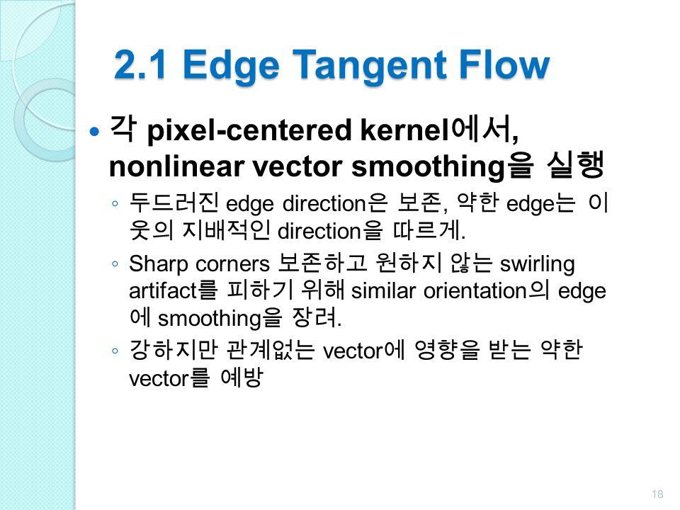 2.1 Edge Tangent Flow 각 pixel-centered kernel에서, nonlinear vector smoothing을 실행. 두드러진 edge direction은 보존, 약한 edge는 이 웃의 지배적인 direction을 따르게.