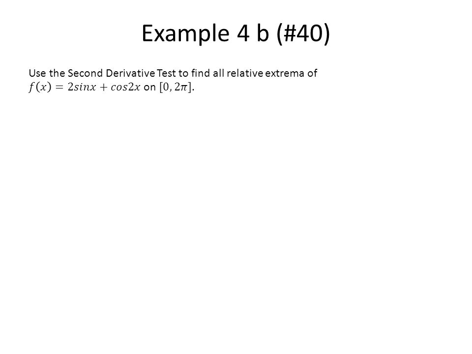 Example 4 b (#40) Use the Second Derivative Test to find all relative extrema of.
