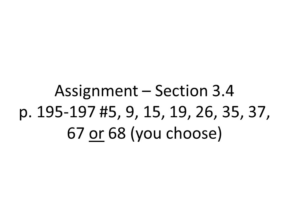 Assignment – Section 3.4 p. 195-197 #5, 9, 15, 19, 26, 35, 37, 67 or 68 (you choose)